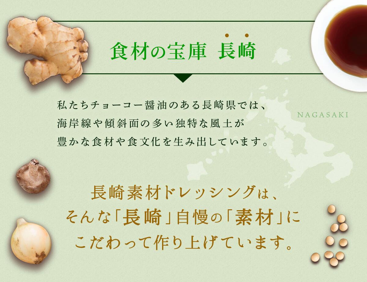 食材の宝庫 ⻑崎 私たちチョーコー醤油のある⻑崎県では、海岸線や傾斜面の多い独特な風土が豊かな食材や食文化を生み出しています。 ⻑崎素材ドレッシングは、そんな「長崎」自慢の「素材」にこだわって作り上げています。